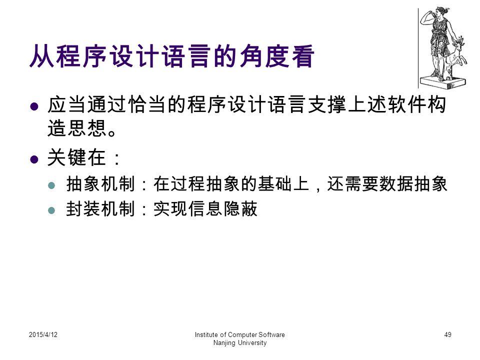 从程序设计语言的角度看 应当通过恰当的程序设计语言支撑上述软件构 造思想。 关键在: 抽象机制:在过程抽象的基础上,还需要数据抽象 封装机制:实现信息隐蔽 2015/4/12Institute of Computer Software Nanjing University 49
