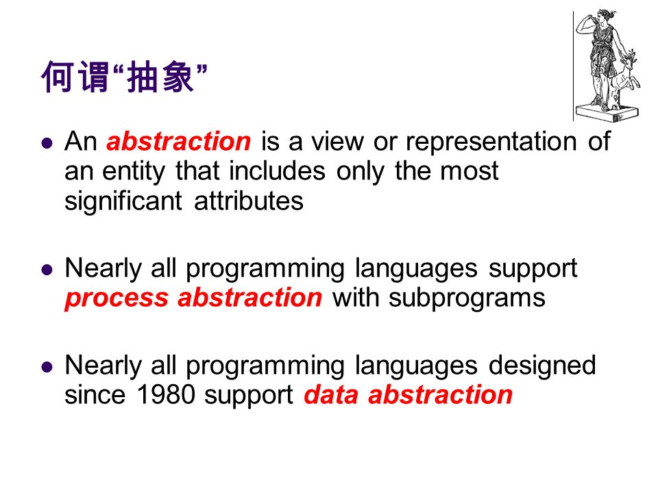 何谓 抽象 An abstraction is a view or representation of an entity that includes only the most significant attributes Nearly all programming languages support process abstraction with subprograms Nearly all programming languages designed since 1980 support data abstraction
