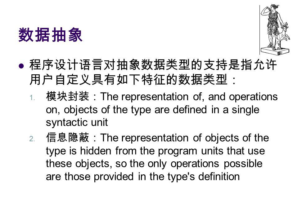 数据抽象 程序设计语言对抽象数据类型的支持是指允许 用户自定义具有如下特征的数据类型: 1. 模块封装: The representation of, and operations on, objects of the type are defined in a single syntactic u