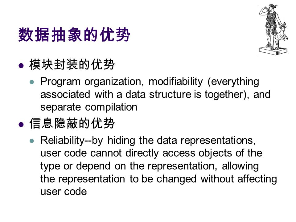 数据抽象的优势 模块封装的优势 Program organization, modifiability (everything associated with a data structure is together), and separate compilation 信息隐蔽的优势 Reliability--by hiding the data representations, user code cannot directly access objects of the type or depend on the representation, allowing the representation to be changed without affecting user code