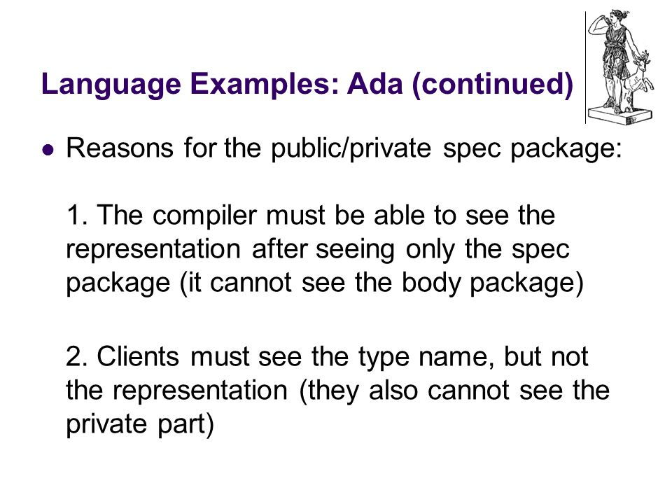 Language Examples: Ada (continued) Reasons for the public/private spec package: 1.