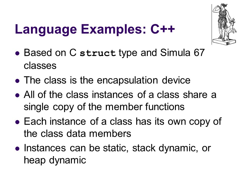 Language Examples: C++ Based on C struct type and Simula 67 classes The class is the encapsulation device All of the class instances of a class share a single copy of the member functions Each instance of a class has its own copy of the class data members Instances can be static, stack dynamic, or heap dynamic