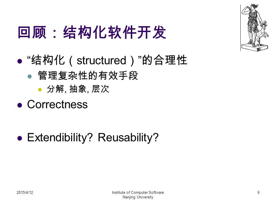 """回顾:结构化软件开发 """" 结构化( structured ) """" 的合理性 管理复杂性的有效手段 分解, 抽象, 层次 Correctness Extendibility? Reusability? 2015/4/12Institute of Computer Software Nanjing Un"""