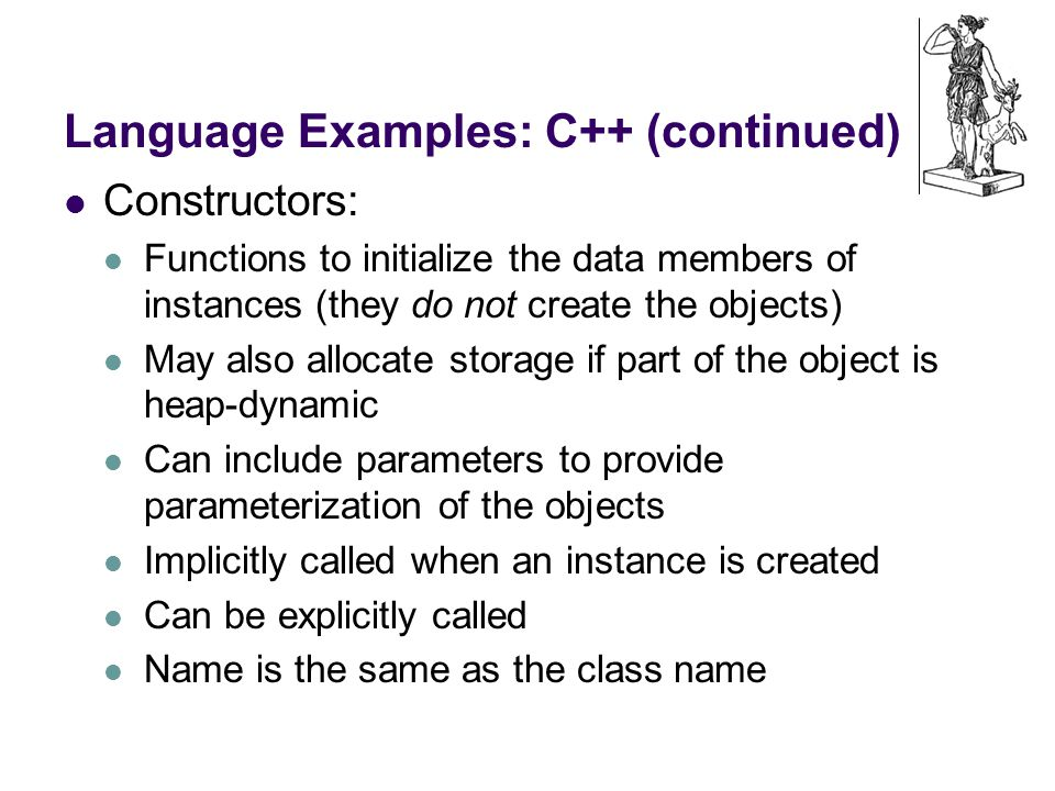 Language Examples: C++ (continued) Constructors: Functions to initialize the data members of instances (they do not create the objects) May also allocate storage if part of the object is heap-dynamic Can include parameters to provide parameterization of the objects Implicitly called when an instance is created Can be explicitly called Name is the same as the class name