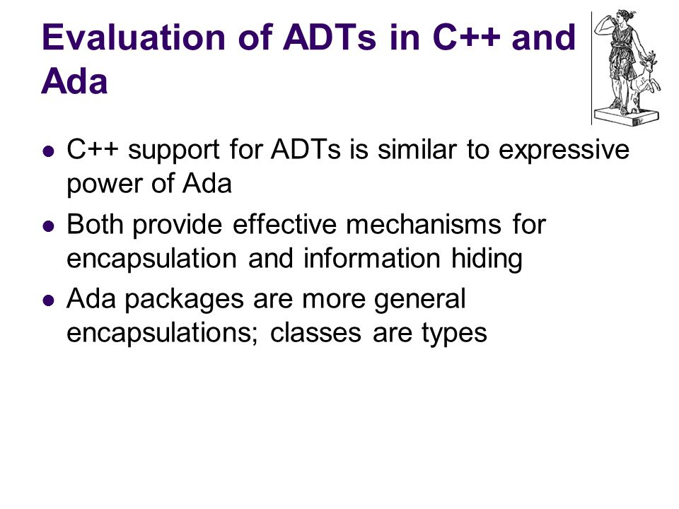 Evaluation of ADTs in C++ and Ada C++ support for ADTs is similar to expressive power of Ada Both provide effective mechanisms for encapsulation and information hiding Ada packages are more general encapsulations; classes are types
