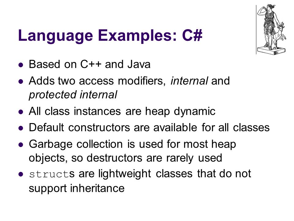 Language Examples: C# Based on C++ and Java Adds two access modifiers, internal and protected internal All class instances are heap dynamic Default constructors are available for all classes Garbage collection is used for most heap objects, so destructors are rarely used struct s are lightweight classes that do not support inheritance