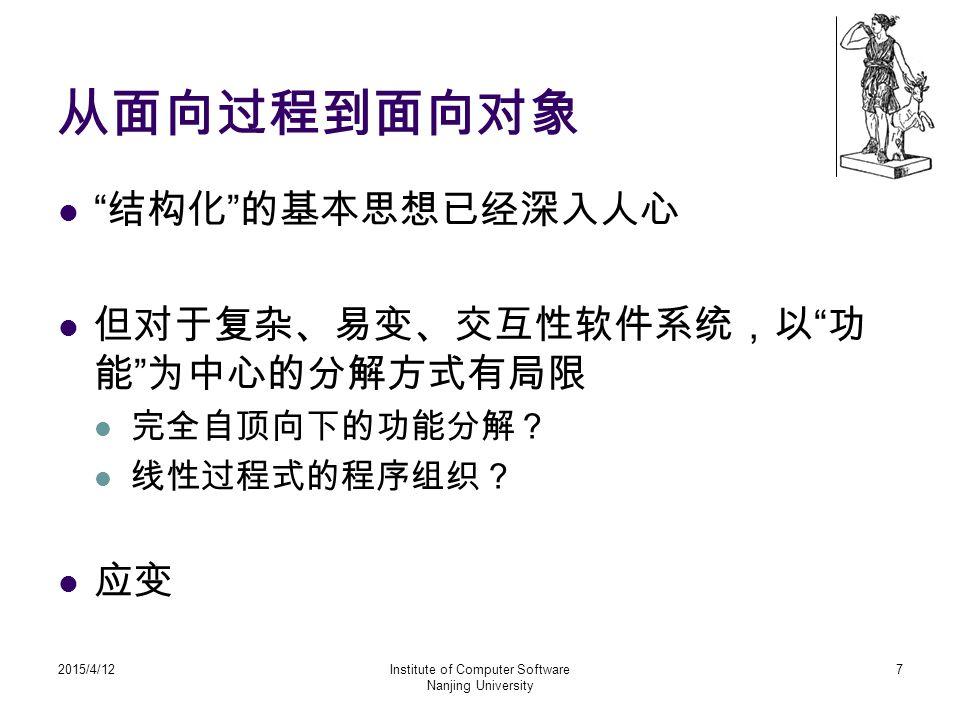 """从面向过程到面向对象 """" 结构化 """" 的基本思想已经深入人心 但对于复杂、易变、交互性软件系统,以 """" 功 能 """" 为中心的分解方式有局限 完全自顶向下的功能分解? 线性过程式的程序组织? 应变 2015/4/12Institute of Computer Software Nanjing Univ"""