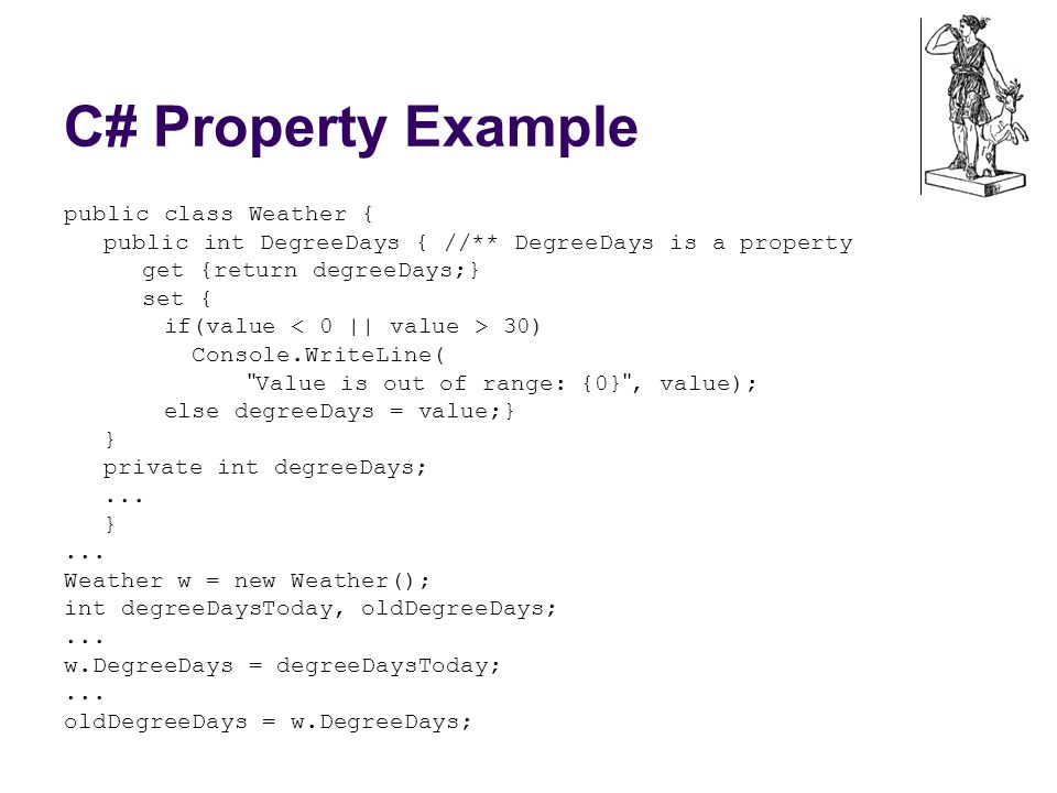 C# Property Example public class Weather { public int DegreeDays { //** DegreeDays is a property get {return degreeDays;} set { if(value 30) Console.WriteLine( Value is out of range: {0} , value); else degreeDays = value;} } private int degreeDays;...