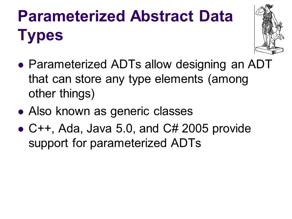 Parameterized Abstract Data Types Parameterized ADTs allow designing an ADT that can store any type elements (among other things) Also known as generic classes C++, Ada, Java 5.0, and C# 2005 provide support for parameterized ADTs