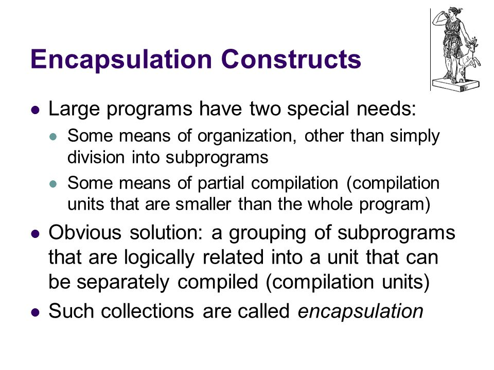 Encapsulation Constructs Large programs have two special needs: Some means of organization, other than simply division into subprograms Some means of partial compilation (compilation units that are smaller than the whole program) Obvious solution: a grouping of subprograms that are logically related into a unit that can be separately compiled (compilation units) Such collections are called encapsulation