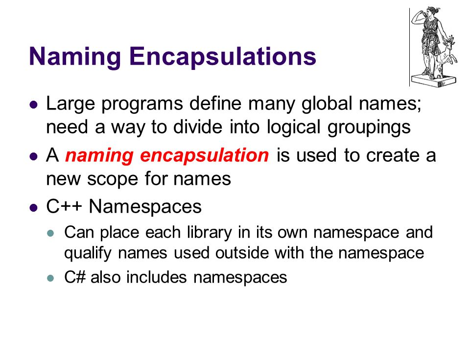 Naming Encapsulations Large programs define many global names; need a way to divide into logical groupings A naming encapsulation is used to create a new scope for names C++ Namespaces Can place each library in its own namespace and qualify names used outside with the namespace C# also includes namespaces