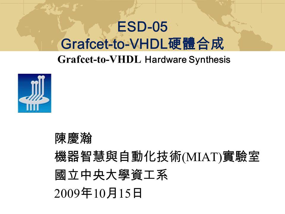 陳慶瀚 機器智慧與自動化技術 (MIAT) 實驗室 國立中央大學資工系 2009 年 10 月 15 日 ESD-05 Grafcet-to-VHDL 硬體合成 Grafcet-to-VHDL Hardware Synthesis