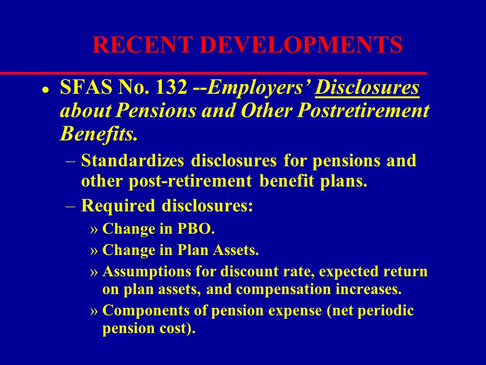 RECENT DEVELOPMENTS l SFAS No. 132 --Employers' Disclosures about Pensions and Other Postretirement Benefits. –Standardizes disclosures for pensions a