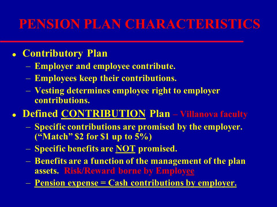 PENSION PLAN CHARACTERISTICS l Contributory Plan –Employer and employee contribute. –Employees keep their contributions. –Vesting determines employee