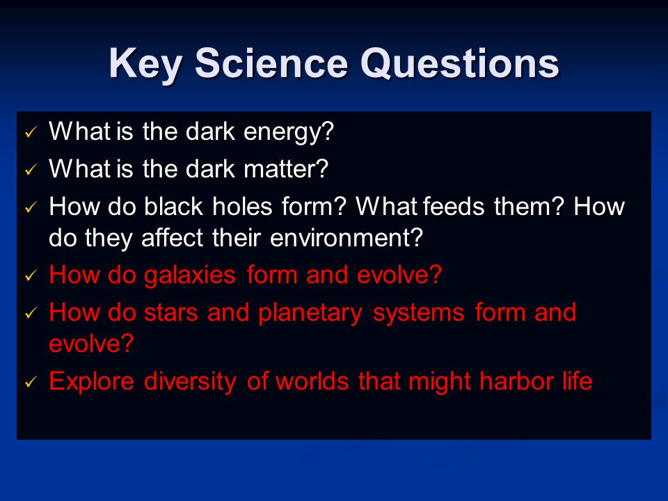 Key Science Questions What is the dark energy. What is the dark energy.