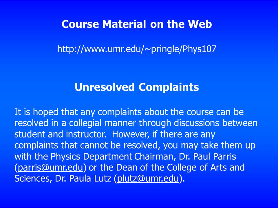 Course Material on the Web http://www.umr.edu/~pringle/Phys107 Unresolved Complaints It is hoped that any complaints about the course can be resolved in a collegial manner through discussions between student and instructor.