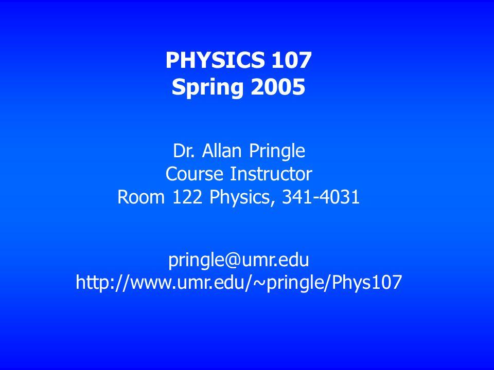 PHYSICS 107 Spring 2005 Dr. Allan Pringle Course Instructor Room 122 Physics, 341 ‑ 4031 pringle@umr.edu http://www.umr.edu/~pringle/Phys107