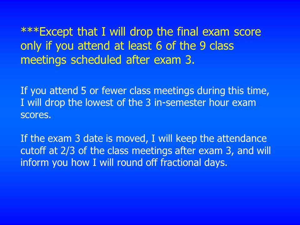***Except that I will drop the final exam score only if you attend at least 6 of the 9 class meetings scheduled after exam 3.