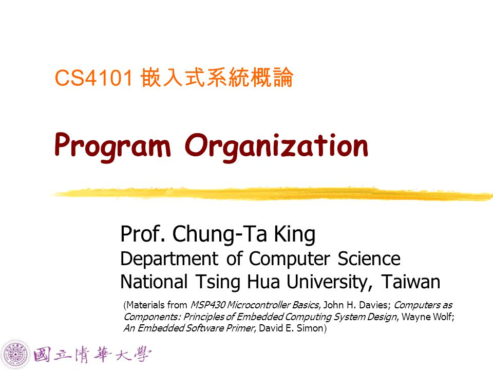 CS4101 嵌入式系統概論 Program Organization Prof. Chung-Ta King Department of Computer Science National Tsing Hua University, Taiwan ( Materials from MSP430 M