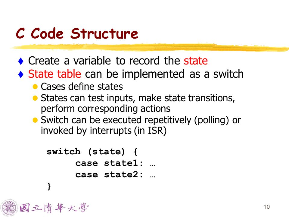 10 C Code Structure  Create a variable to record the state  State table can be implemented as a switch Cases define states States can test inputs, make state transitions, perform corresponding actions Switch can be executed repetitively (polling) or invoked by interrupts (in ISR) switch (state) { case state1: … case state2: … }