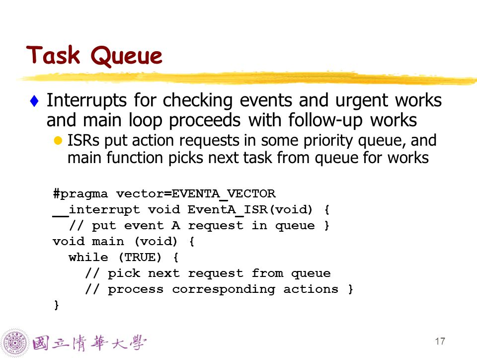 17 Task Queue  Interrupts for checking events and urgent works and main loop proceeds with follow-up works ISRs put action requests in some priority queue, and main function picks next task from queue for works #pragma vector=EVENTA_VECTOR __interrupt void EventA_ISR(void) { // put event A request in queue } void main (void) { while (TRUE) { // pick next request from queue // process corresponding actions } }