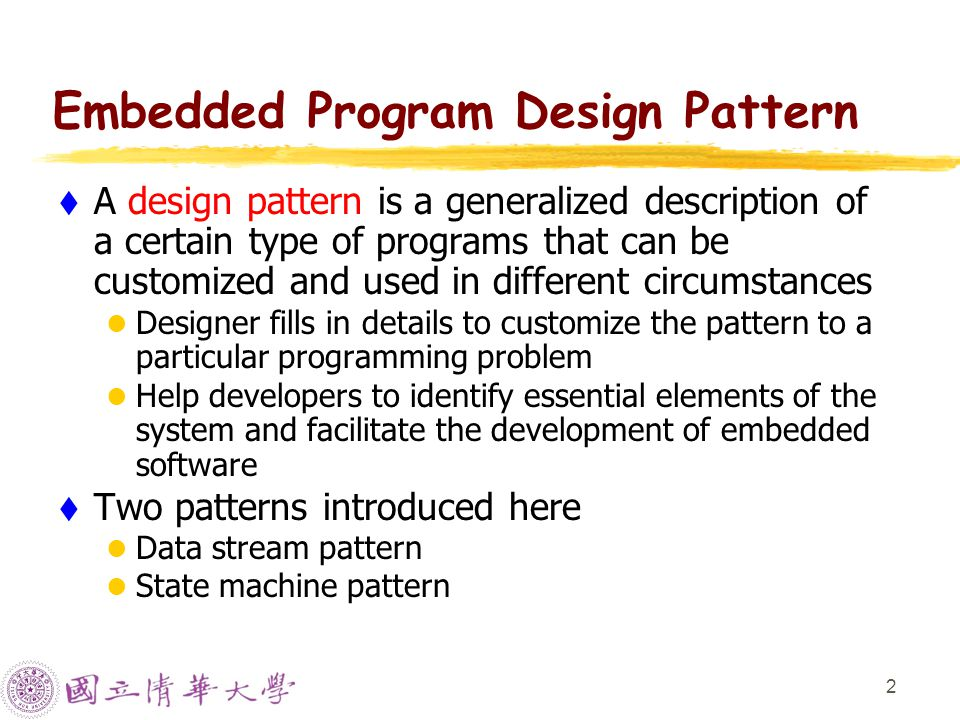 2 Embedded Program Design Pattern  A design pattern is a generalized description of a certain type of programs that can be customized and used in different circumstances Designer fills in details to customize the pattern to a particular programming problem Help developers to identify essential elements of the system and facilitate the development of embedded software  Two patterns introduced here Data stream pattern State machine pattern