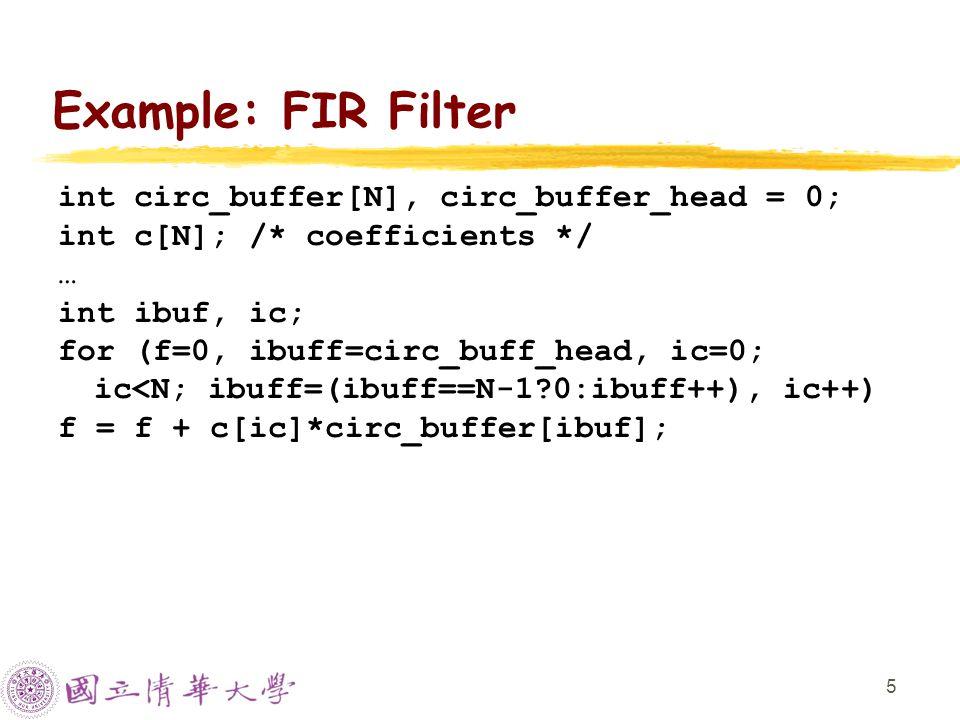 5 Example: FIR Filter int circ_buffer[N], circ_buffer_head = 0; int c[N]; /* coefficients */ … int ibuf, ic; for (f=0, ibuff=circ_buff_head, ic=0; ic<