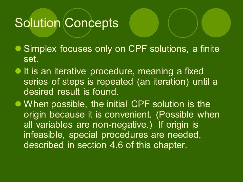 Solution Concepts Simplex focuses only on CPF solutions, a finite set. It is an iterative procedure, meaning a fixed series of steps is repeated (an i