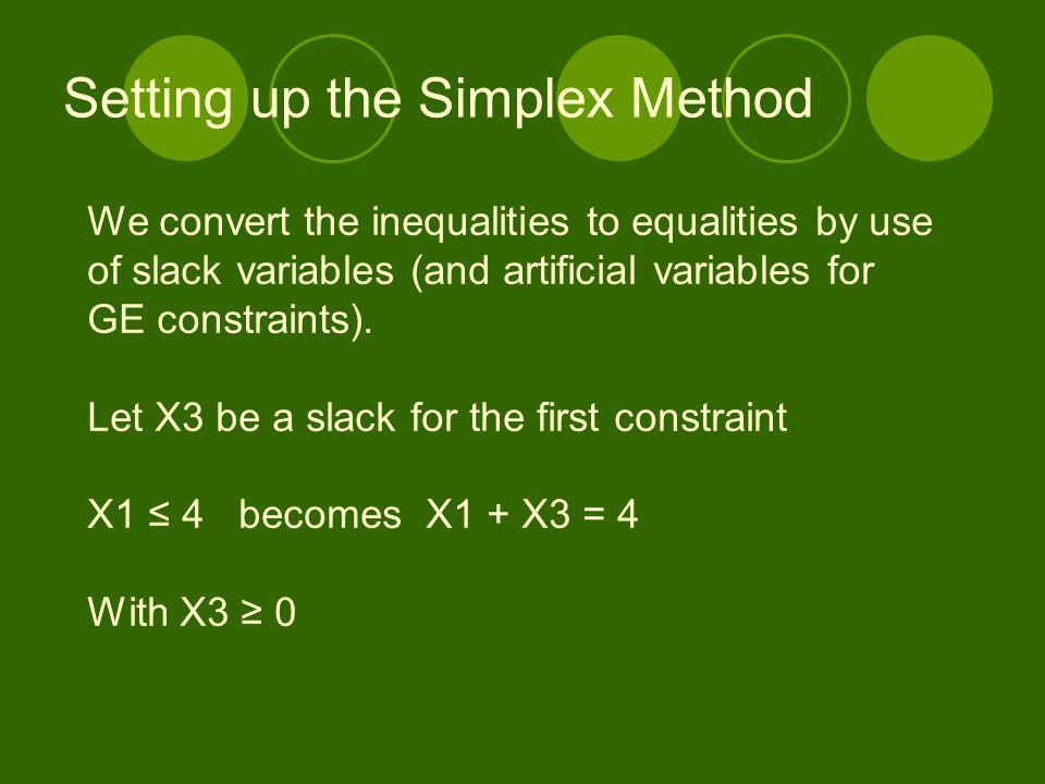 Setting up the Simplex Method We convert the inequalities to equalities by use of slack variables (and artificial variables for GE constraints). Let X