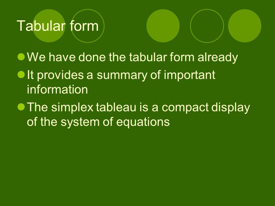 Tabular form We have done the tabular form already It provides a summary of important information The simplex tableau is a compact display of the syst