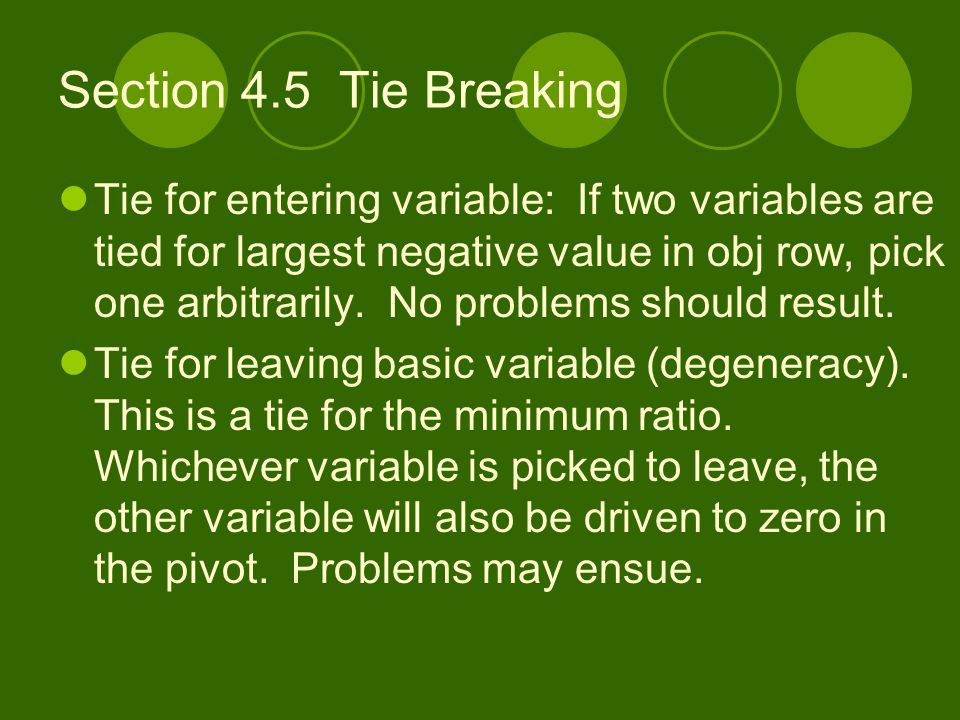Section 4.5 Tie Breaking Tie for entering variable: If two variables are tied for largest negative value in obj row, pick one arbitrarily. No problems