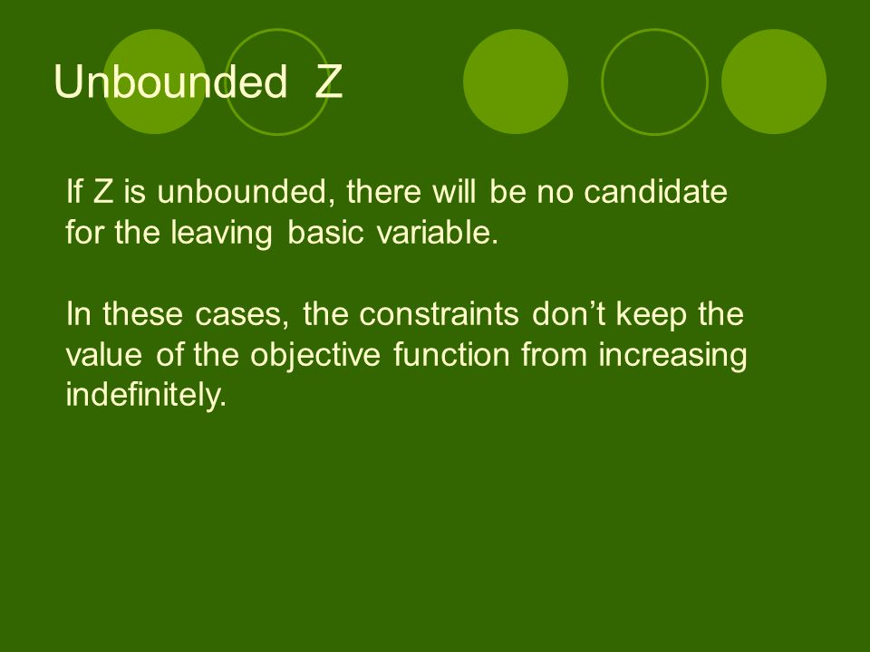 Unbounded Z If Z is unbounded, there will be no candidate for the leaving basic variable. In these cases, the constraints don't keep the value of the