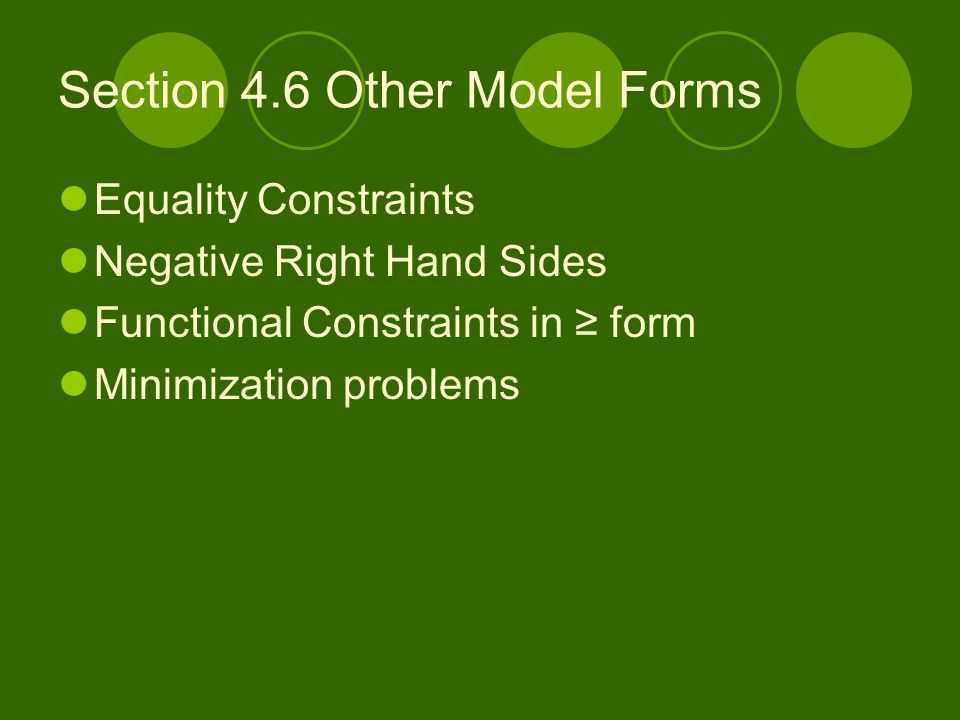 Section 4.6 Other Model Forms Equality Constraints Negative Right Hand Sides Functional Constraints in ≥ form Minimization problems