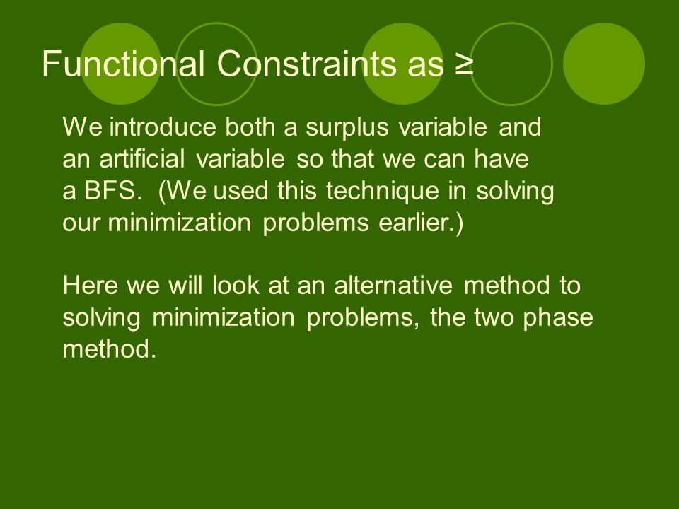 Functional Constraints as ≥ We introduce both a surplus variable and an artificial variable so that we can have a BFS. (We used this technique in solv