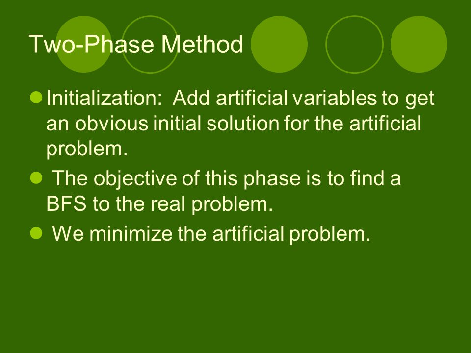 Two-Phase Method Initialization: Add artificial variables to get an obvious initial solution for the artificial problem. The objective of this phase i