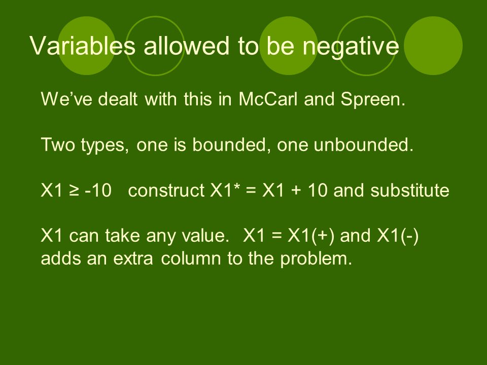Variables allowed to be negative We've dealt with this in McCarl and Spreen. Two types, one is bounded, one unbounded. X1 ≥ -10 construct X1* = X1 + 1