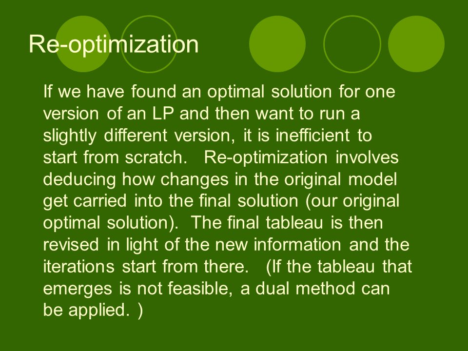 Re-optimization If we have found an optimal solution for one version of an LP and then want to run a slightly different version, it is inefficient to