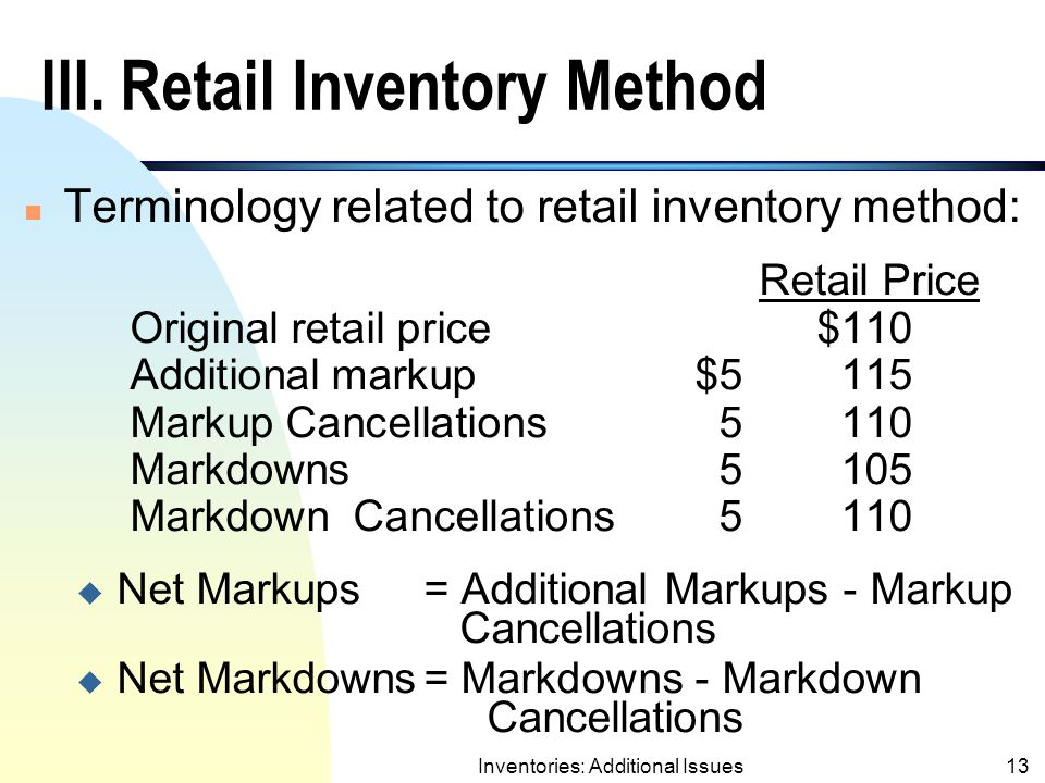 Inventories: Additional Issues12 Comments on Gross Profit Method n If the relationship between the gross profit and selling price has been changed, the ratio should be adjusted accordingly.