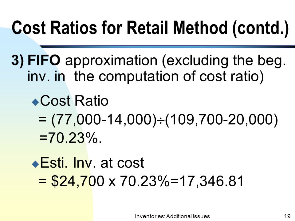 Inventories: Additional Issues18 Cost Ratios for Retail Method 1)Average Method (consider all price adjust.) u Cost Ratio = 77,000  109,700 = 70.19%.