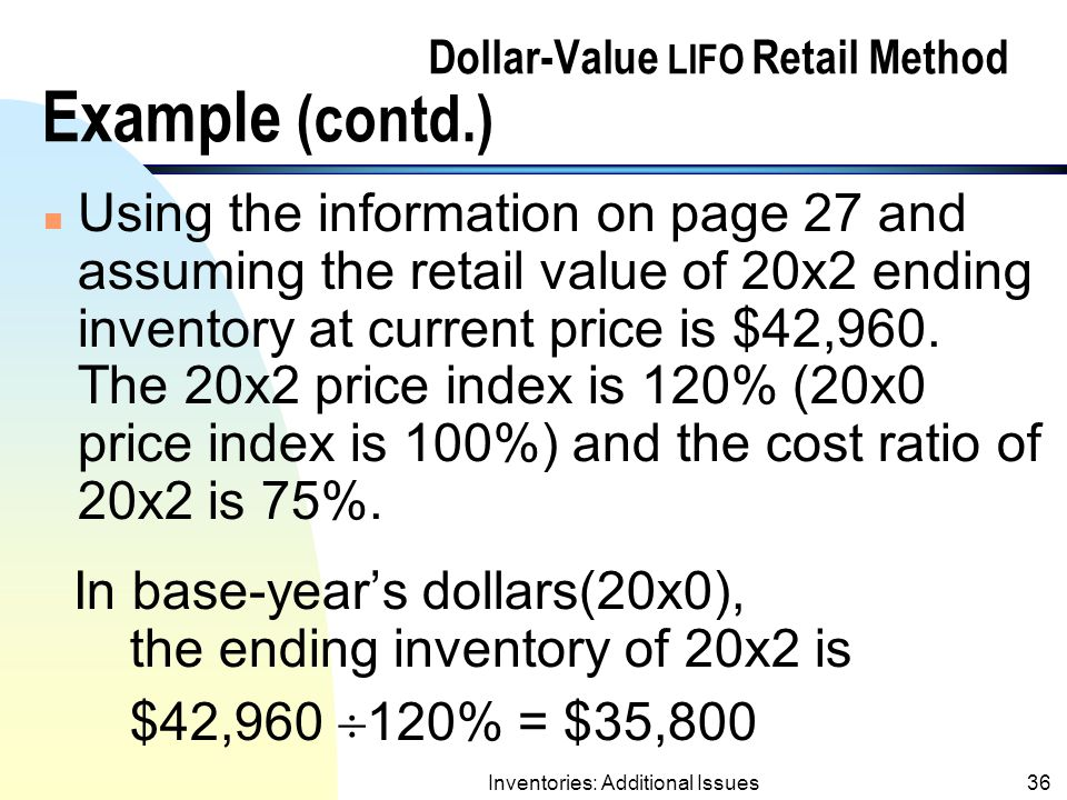 Inventories: Additional Issues35 Dollar-Value LIFO Retail Method Example (contd.) n Subsequent years under Dollar-Value LIFO Retail The D-V LIFO retail method follows the same procedures in subsequent years as the traditional D-V LIFO method.