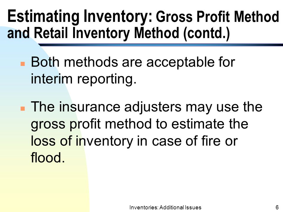 Inventories: Additional Issues5 Estimating Inventory: Gross Profit Method and Retail Inventory Method (contd.) n No physical count of inventory is needed for either method.