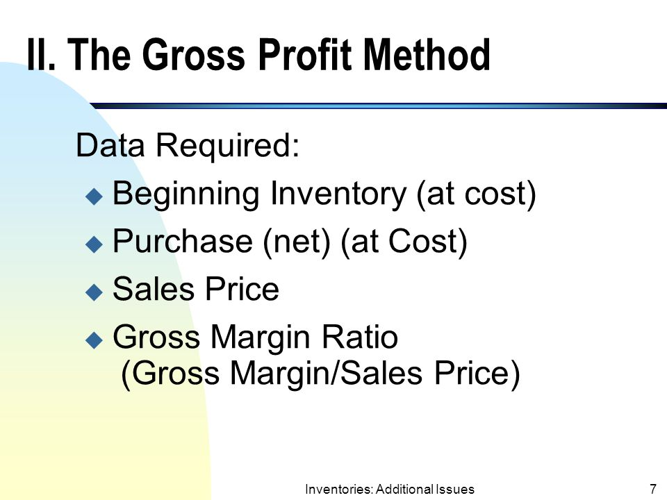 Inventories: Additional Issues6 Estimating Inventory: Gross Profit Method and Retail Inventory Method (contd.) n Both methods are acceptable for interim reporting.