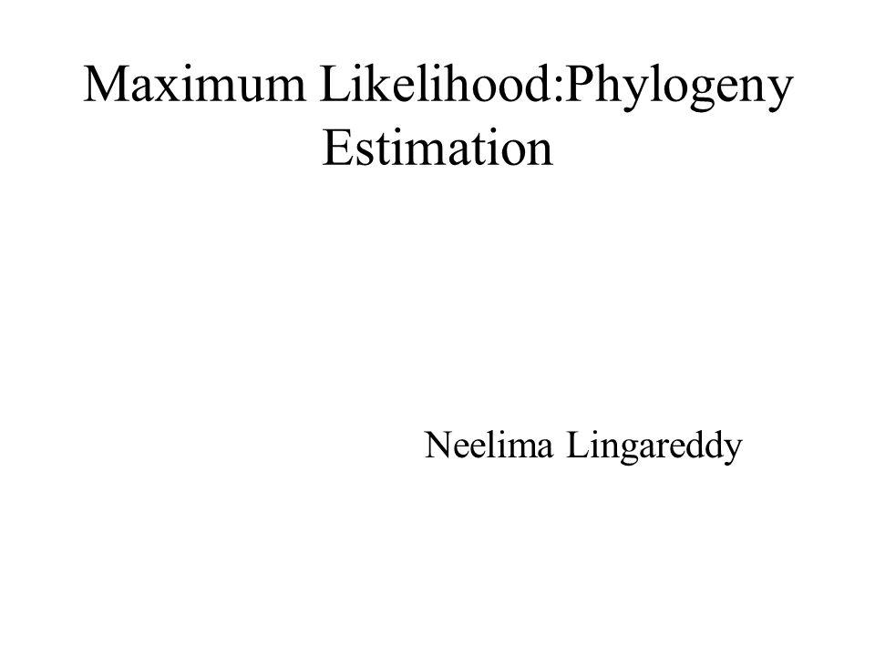 Maximum Likelihood:Phylogeny Estimation Neelima Lingareddy