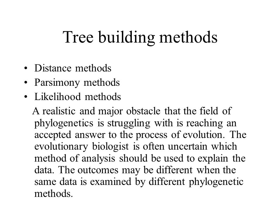 Distance methods Parsimony methods Likelihood methods A realistic and major obstacle that the field of phylogenetics is struggling with is reaching an accepted answer to the process of evolution.