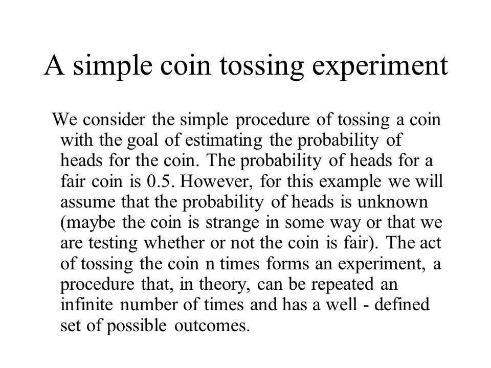 A simple coin tossing experiment We consider the simple procedure of tossing a coin with the goal of estimating the probability of heads for the coin.