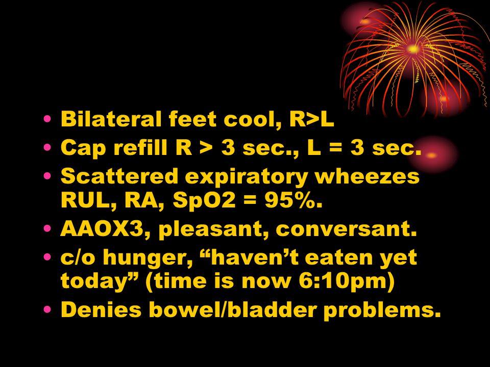 Bilateral feet cool, R>L Cap refill R > 3 sec., L = 3 sec.
