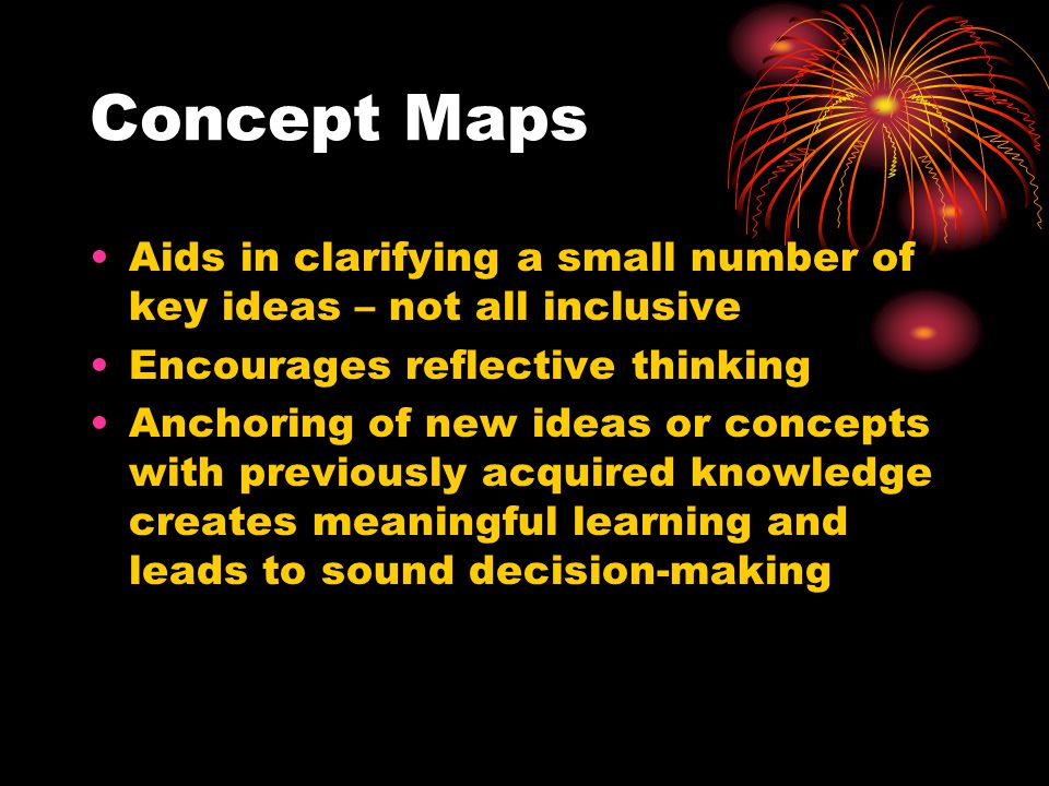 Concept Maps Aids in clarifying a small number of key ideas – not all inclusive Encourages reflective thinking Anchoring of new ideas or concepts with previously acquired knowledge creates meaningful learning and leads to sound decision-making