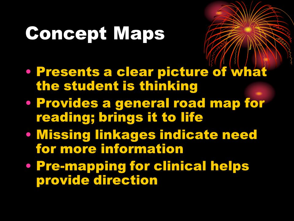 Concept Maps Presents a clear picture of what the student is thinking Provides a general road map for reading; brings it to life Missing linkages indicate need for more information Pre-mapping for clinical helps provide direction