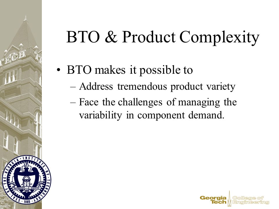 BTO & Product Complexity BTO makes it possible to –Address tremendous product variety –Face the challenges of managing the variability in component de