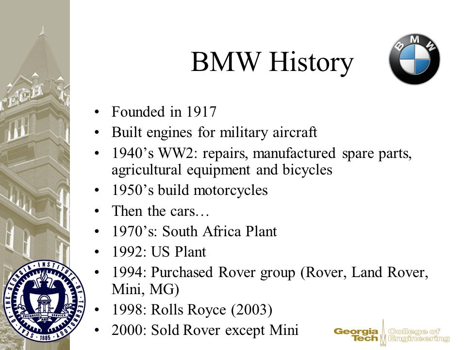 BMW History Founded in 1917 Built engines for military aircraft 1940's WW2: repairs, manufactured spare parts, agricultural equipment and bicycles 195